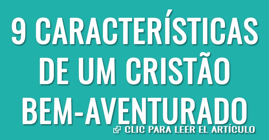 9 CARACTERISTICAS DE UM CRISTAO BEM AVENTURADO