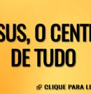 Jesus, o centro de tudo