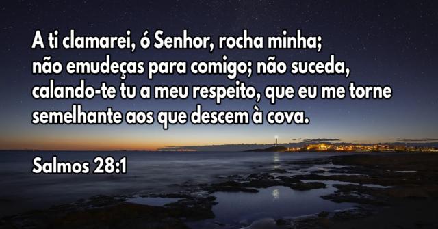 A ti clamarei, ó Senhor, rocha minha; não emudeças para comigo; não suceda, calando-te tu a meu respeito, que eu me torne semelhante aos que descem à cova