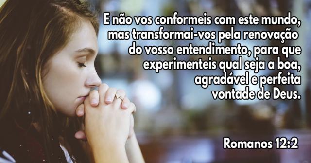 E não vos conformeis com este mundo, mas transformai-vos pela renovação do vosso entendimento, para que experimenteis qual seja a boa, agradável e perfeita vontade de Deus