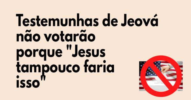 Testemunhas de Jeová não votarão porque Jesus tampouco faria isso