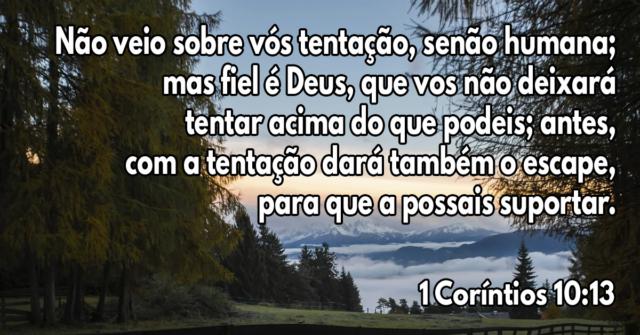 Não veio sobre vós tentação, senão humana; mas fiel é Deus, que vos não deixará tentar acima do que podeis; antes, com a tentação dará também o escape, para que a possais suportar