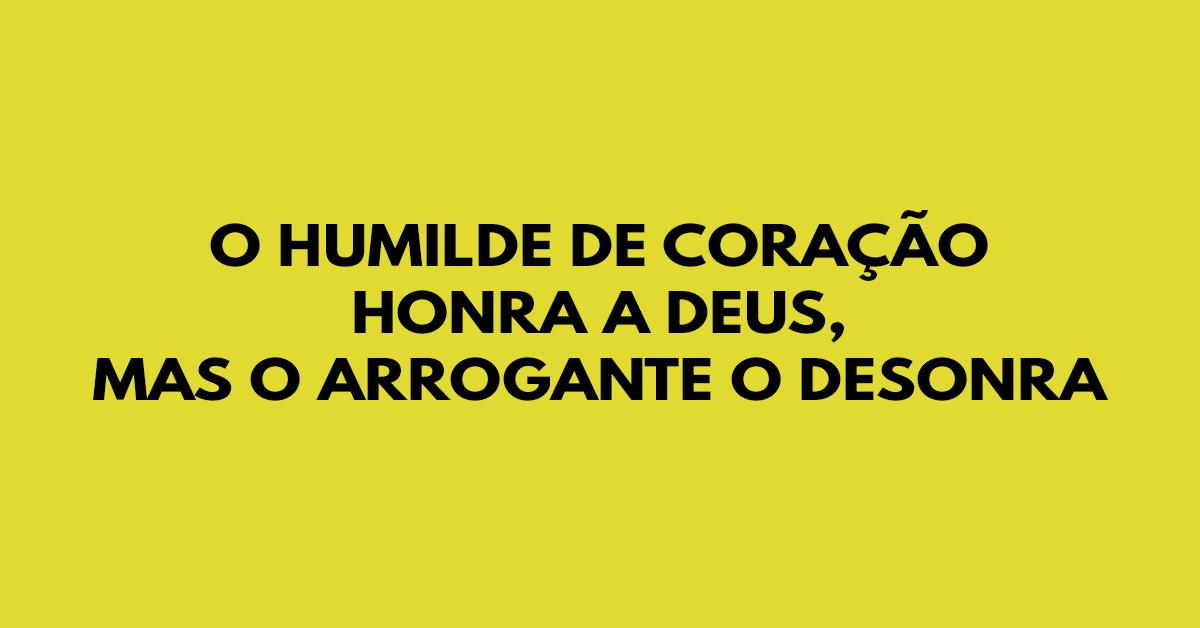 O humilde de coração honra a Deus, mas o arrogante o desonra
