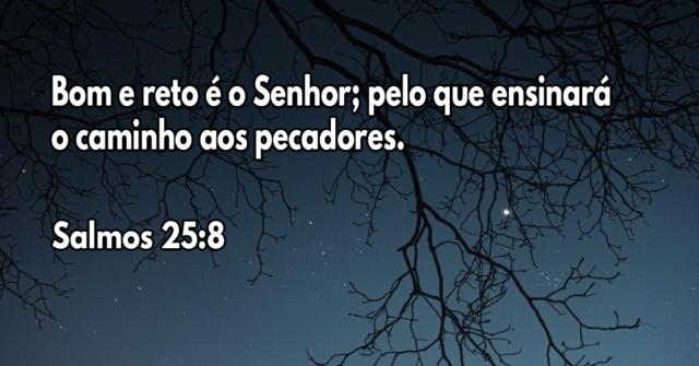 Bom e reto é o Senhor; pelo que ensinará o caminho aos pecadores