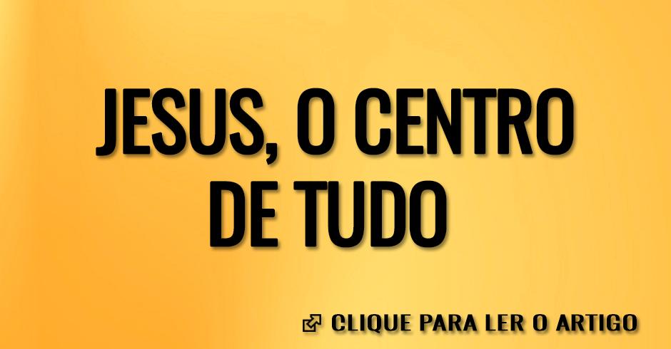 JESUS O CENTRO DE TUDO
