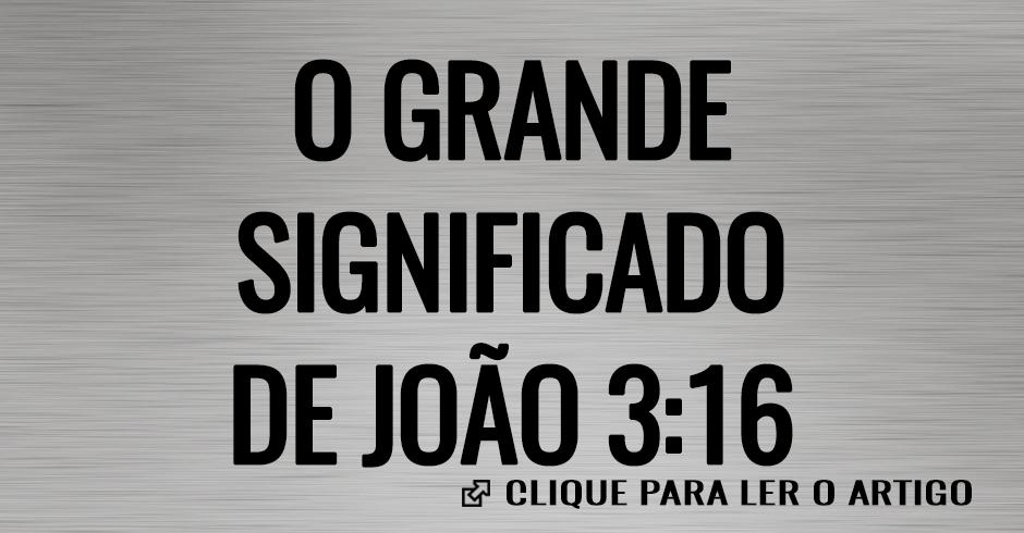 O GRANDE SIGNIFICADO DE JOAO 3-16