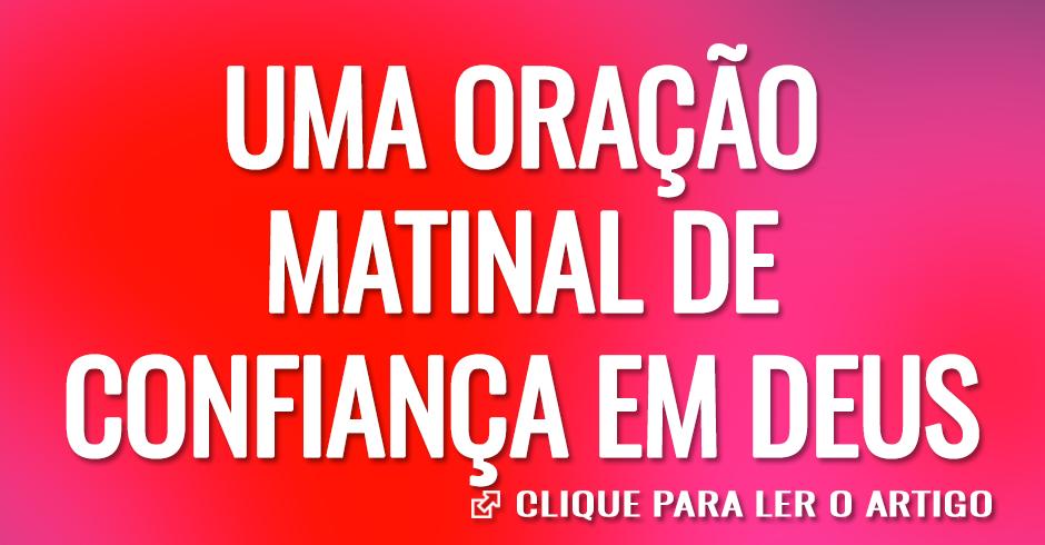 UMA ORAÇAO MATINAL DE CONFIANÇA EM DEUS