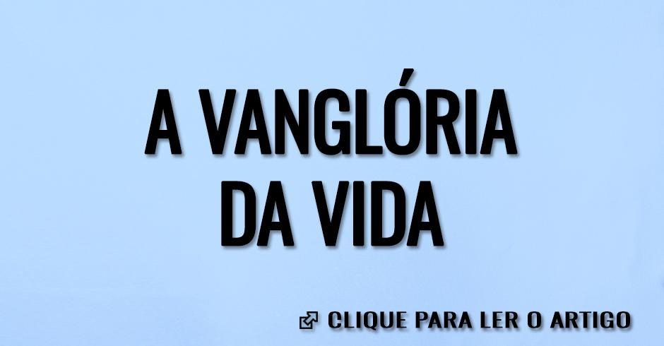 A VANGLORIA DA VIDA