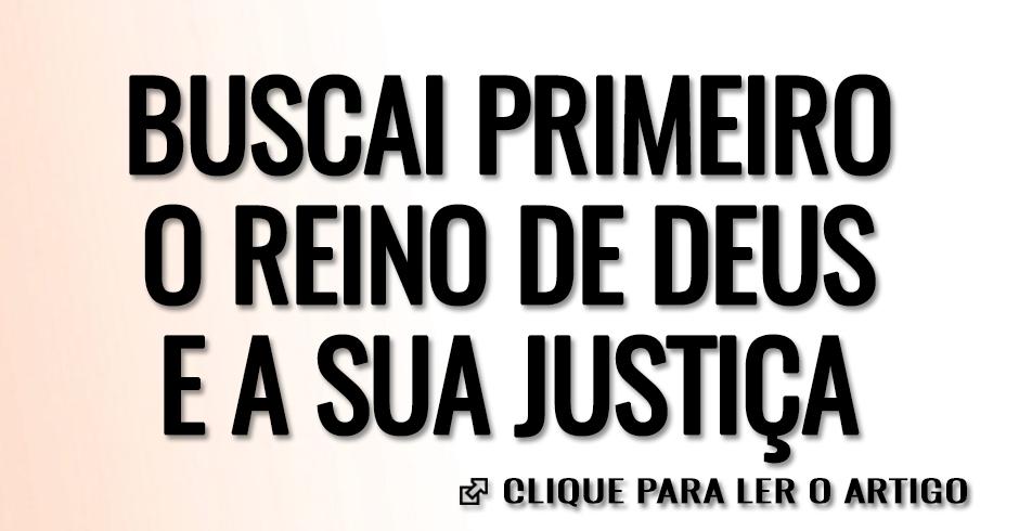 BUSCAI PRIMEIRO O REINO DE DEUS E A SUA JSUTIÇA