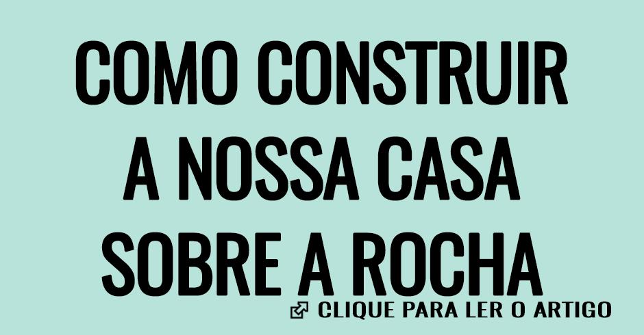 COMO CONSTRUIR A NOSSA CASA SOBRE A ROCHA