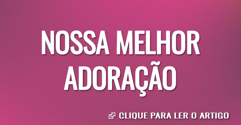 NOSSA MELHOR ADORAÇAO