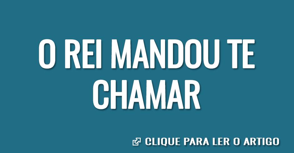 O REI MANDOU TE CHAMAR