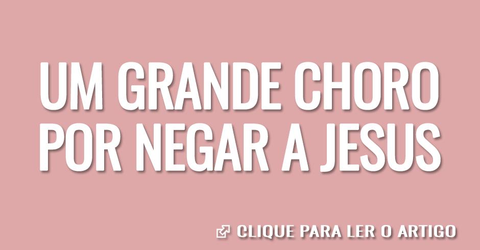 UM GRANDE CHORO POR NEGAR A JESUS