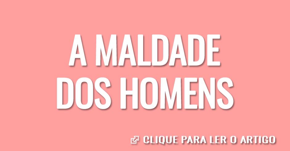 A MALDADE DOS HOMENS