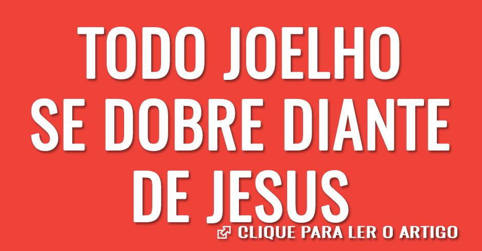 Todo joelho se dobre diante de Jesus
