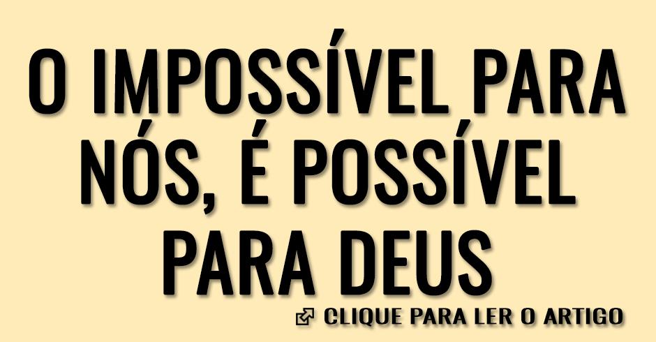 O que é impossível para nós, é possível para Deus