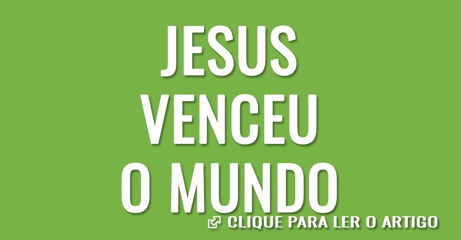 Jesus venceu o mundo