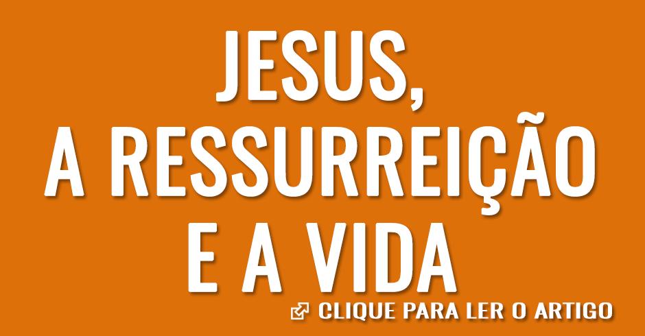 Jesus, a ressurreição e a vida