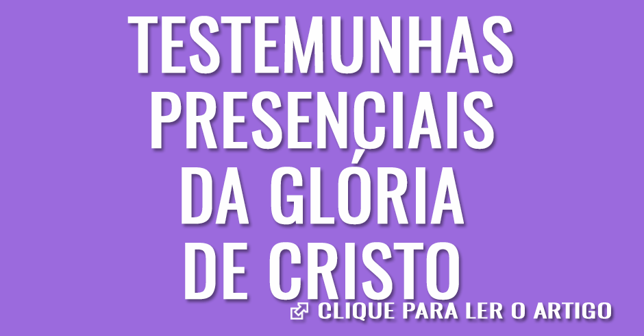 Testemunhas presenciais da glória de Cristo