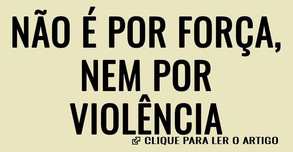 Não é por força, nem por violência