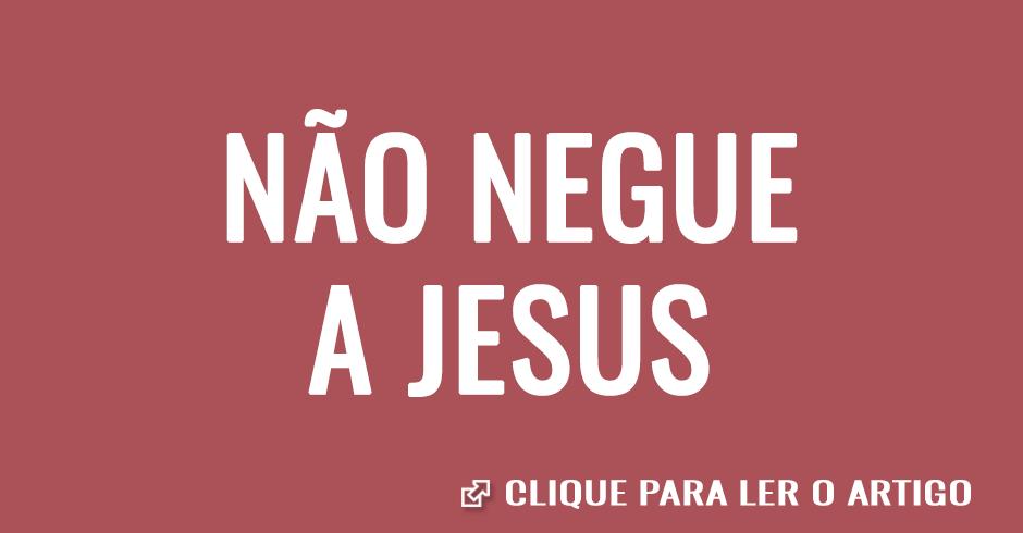 Não negue a Jesus