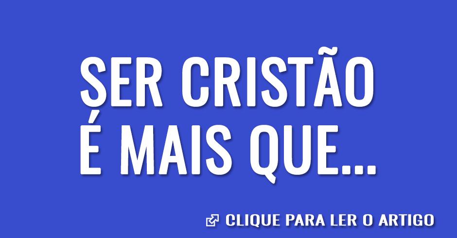 Ser cristão é mais que...