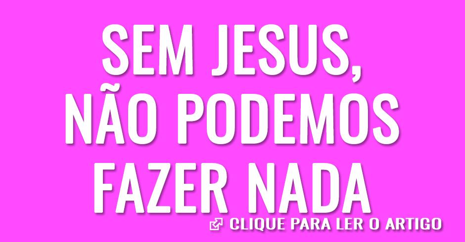 Separados de jesus não podemos fazer nada