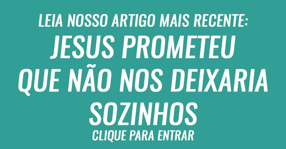 Jesus prometeu que não nos deixaria sozinhos