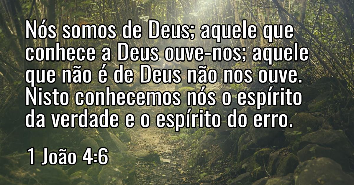 Nós somos de Deus; aquele que conhece a Deus ouve-nos; aquele que não é de Deus não nos ouve. Nisto conhecemos nós o espírito da verdade e o espírito do erro