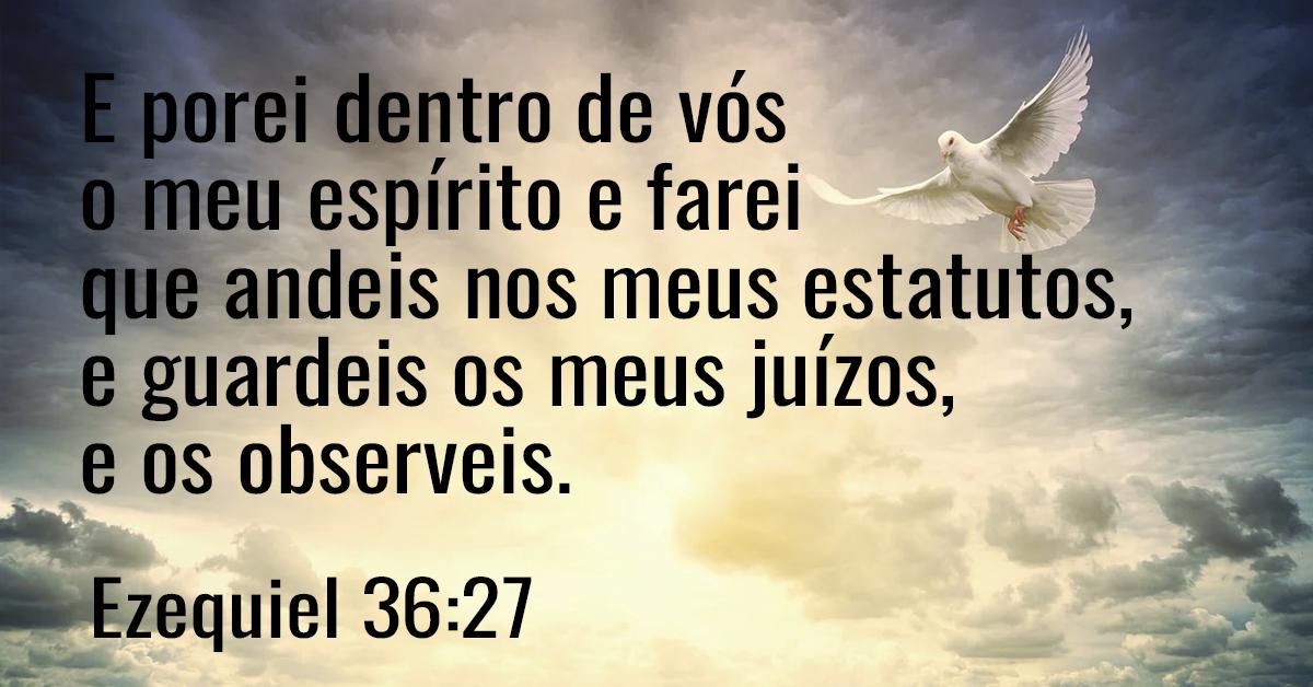 E porei dentro de vós o meu espírito e farei que andeis nos meus estatutos, e guardeis os meus juízos, e os observeis