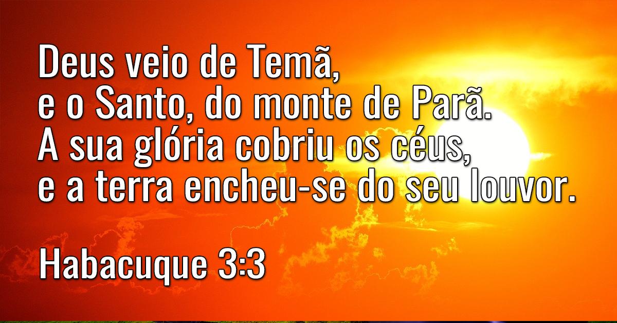 Deus veio de Temã, e o Santo, do monte de Parã. A sua glória cobriu os céus, e a terra encheu-se do seu louvor