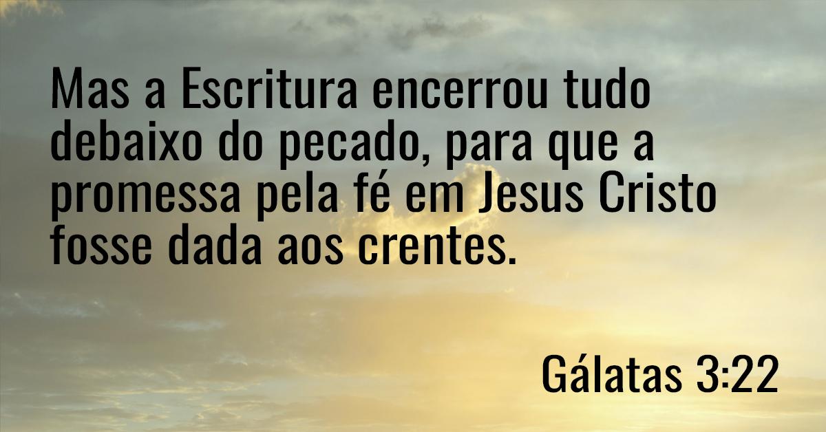 Mas a Escritura encerrou tudo debaixo do pecado, para que a promessa pela fé em Jesus Cristo fosse dada aos crentes