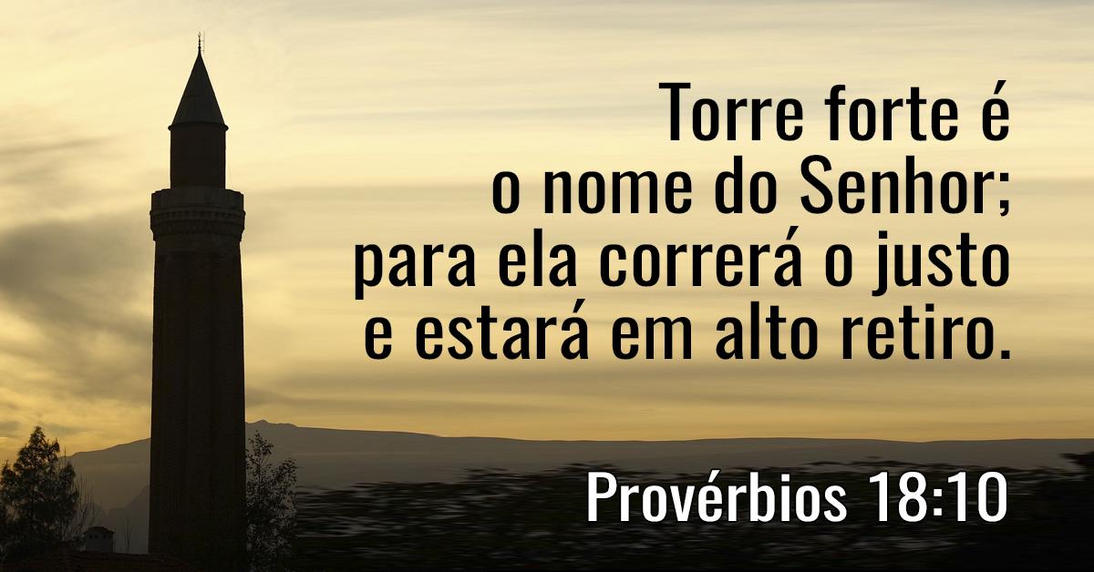 Torre forte é o nome do Senhor; para ela correrá o justo e estará em alto retiro