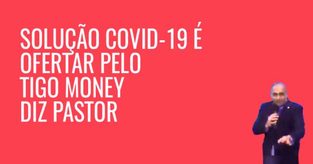 solução COVID-19 é ofertar pelo TIGO MONEY diz PASTOR