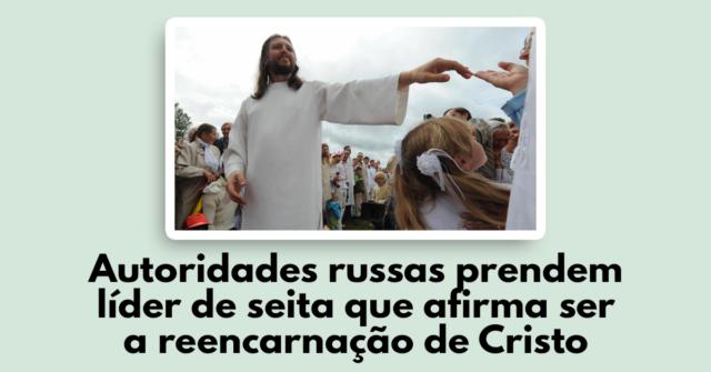 Autoridades russas prendem líder de seita que afirma ser a reencarnação de Cristo