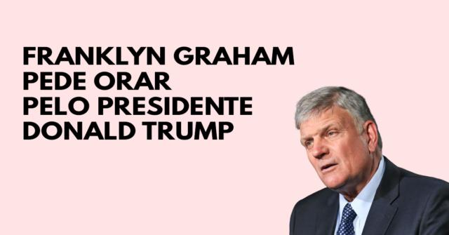 Franklin Graham pede para orar pelo presidente Trump