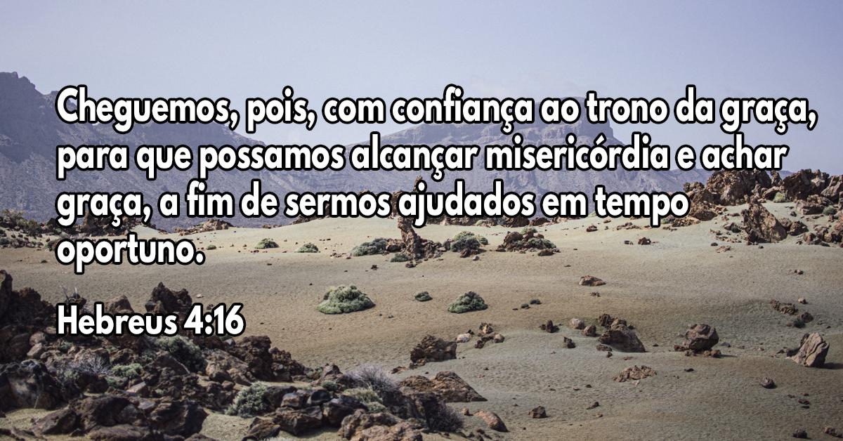 Cheguemos, pois, com confiança ao trono da graça, para que possamos alcançar misericórdia e achar graça, a fim de sermos ajudados em tempo oportuno