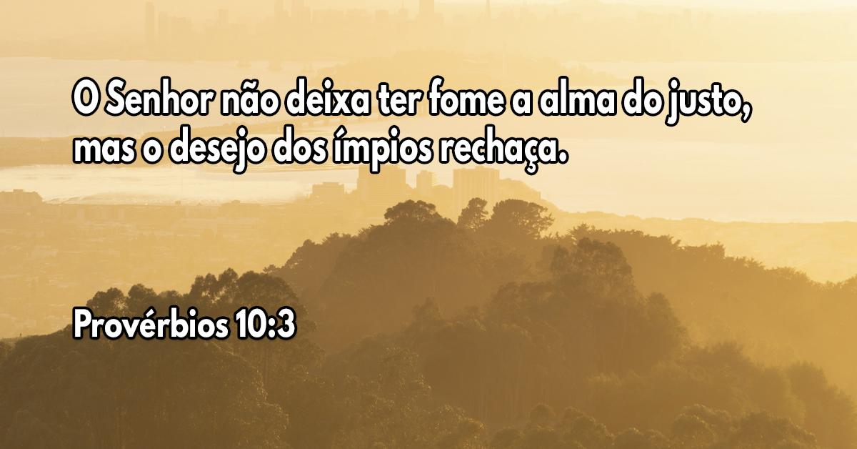 O Senhor não deixa ter fome a alma do justo, mas o desejo dos ímpios rechaça