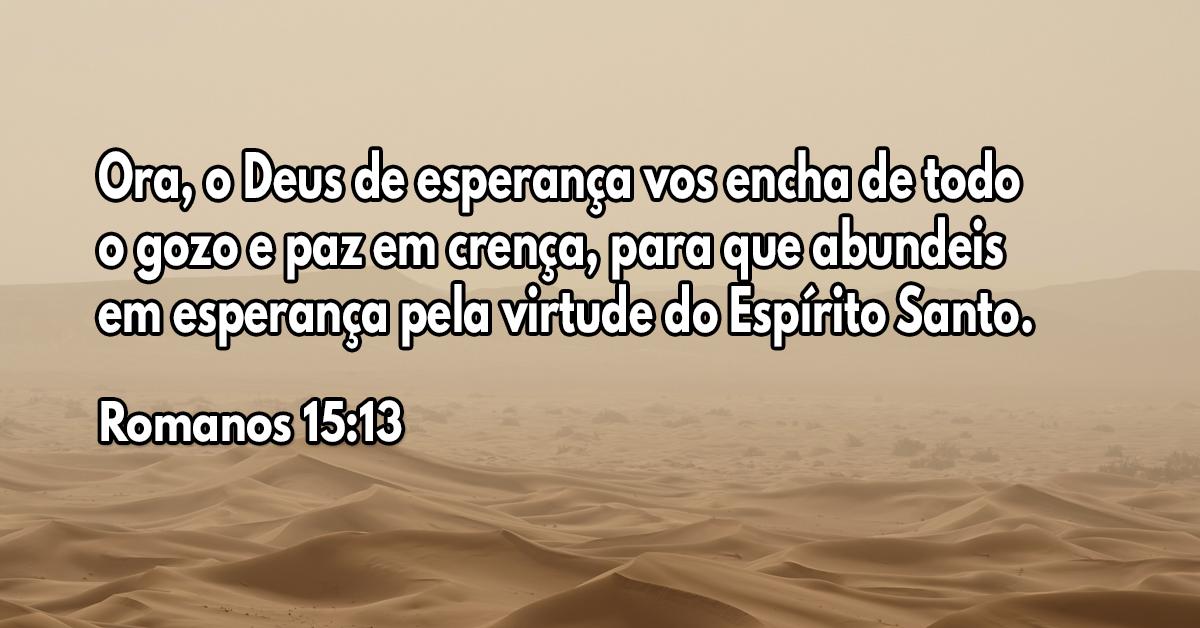 Ora, o Deus de esperança vos encha de todo o gozo e paz em crença, para que abundeis em esperança pela virtude do Espírito Santo
