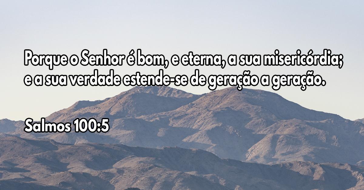 Porque o Senhor é bom, e eterna, a sua misericórdia; e a sua verdade estende-se de geração a geração
