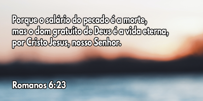 Porque o salário do pecado é a morte, mas o dom gratuito de Deus é a vida eterna, por Cristo Jesus, nosso Senhor