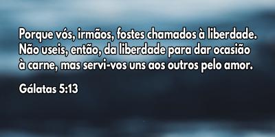 Porque vós, irmãos, fostes chamados à liberdade. Não useis, então, da liberdade para dar ocasião à carne, mas servi-vos uns aos outros pelo amor