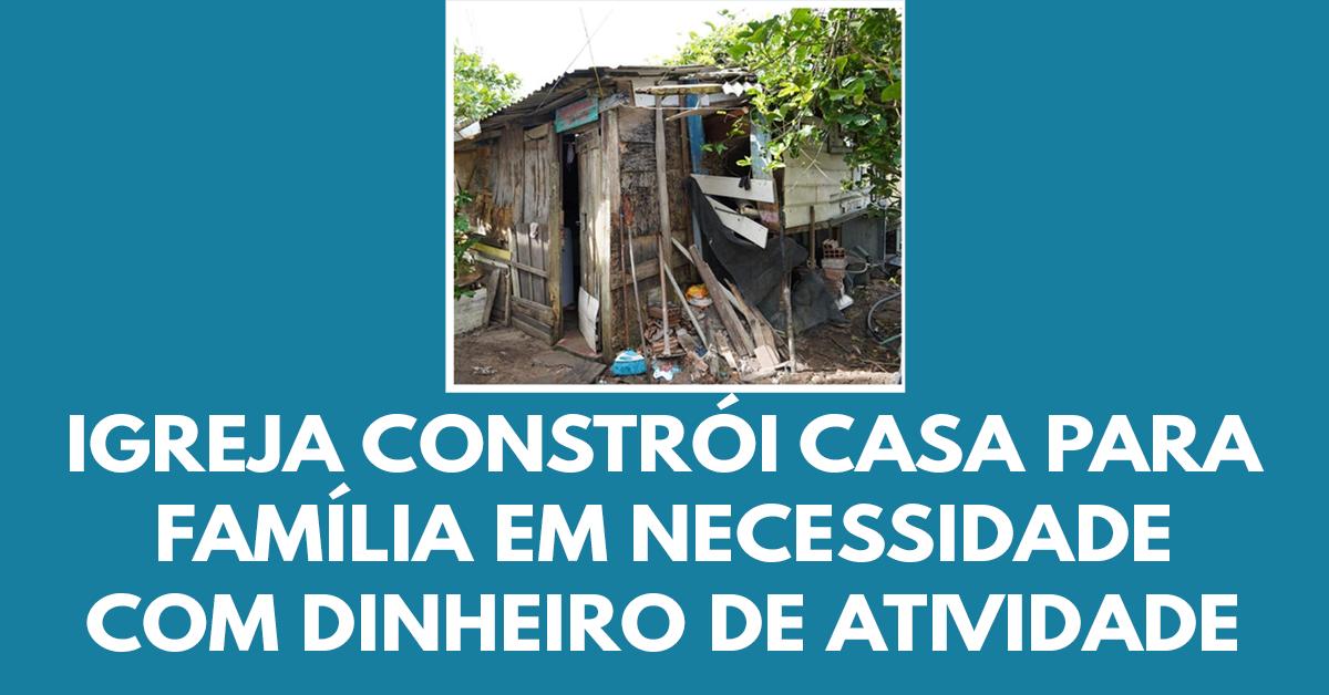 Igreja usa o dinheiro das atividades para construir uma casa para uma família necessitada